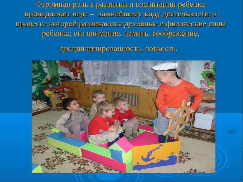Огромная роль в развитии и воспитании ребенка принадлежит игре – важнейшему в...
