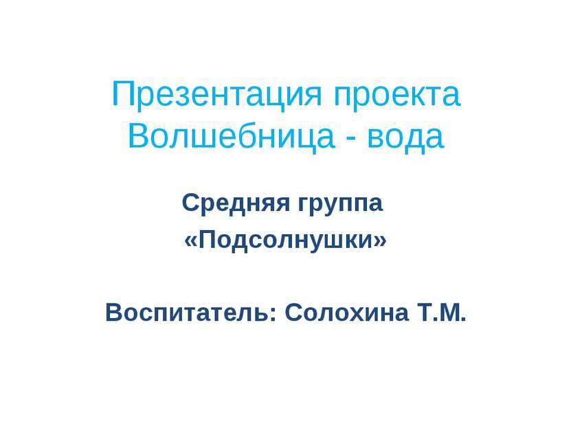 Презентация проекта Волшебница - вода Средняя группа «Подсолнушки» Воспитател...
