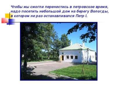 Чтобы мы смогли перенестись в петровское время, надо посетить небольшой дом н...