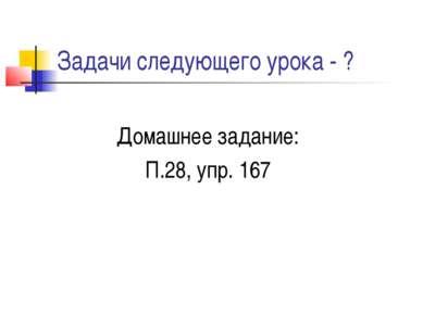 Задачи следующего урока - ? Домашнее задание: П.28, упр. 167