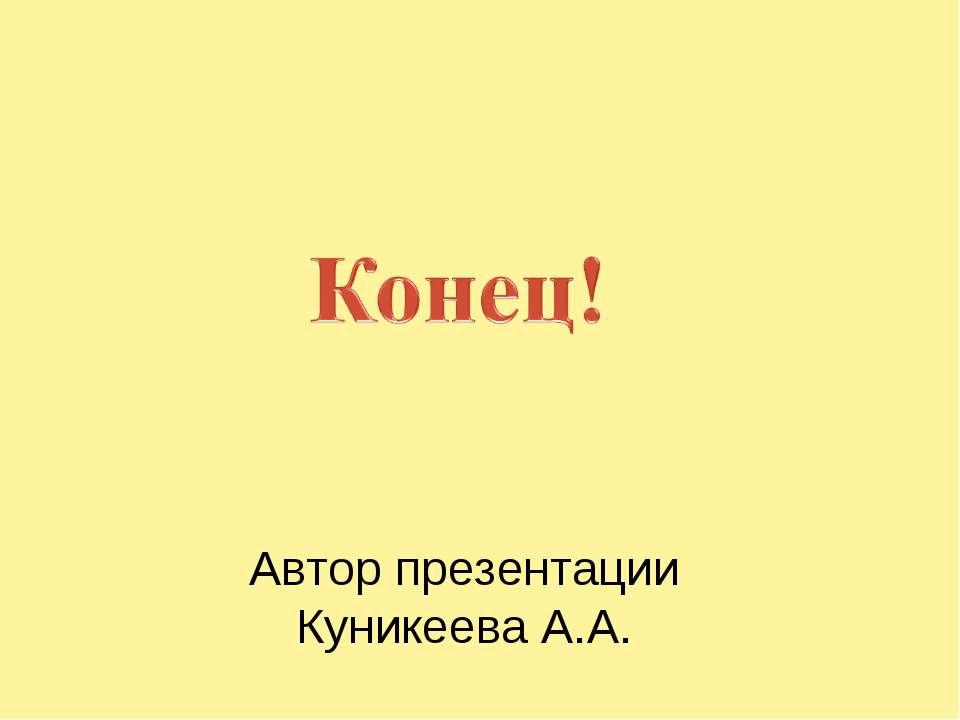 Автор презентации Куникеева А.А.