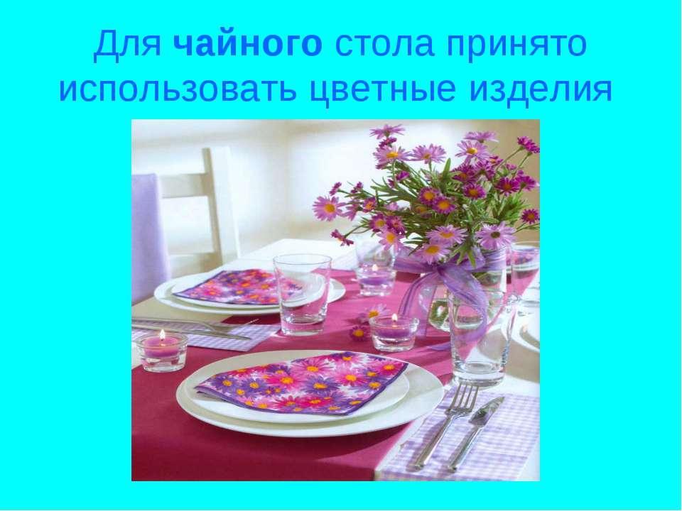 Для чайного стола принято использовать цветные изделия