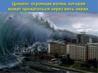 Цунами- огромная волна, которая может прокатиться через весь океан.