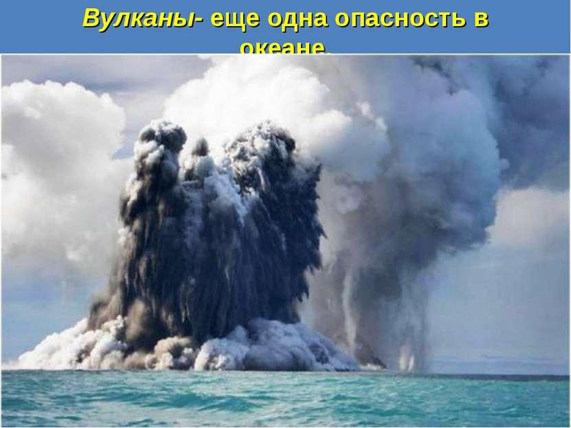 Вулканы- еще одна опасность в океане.