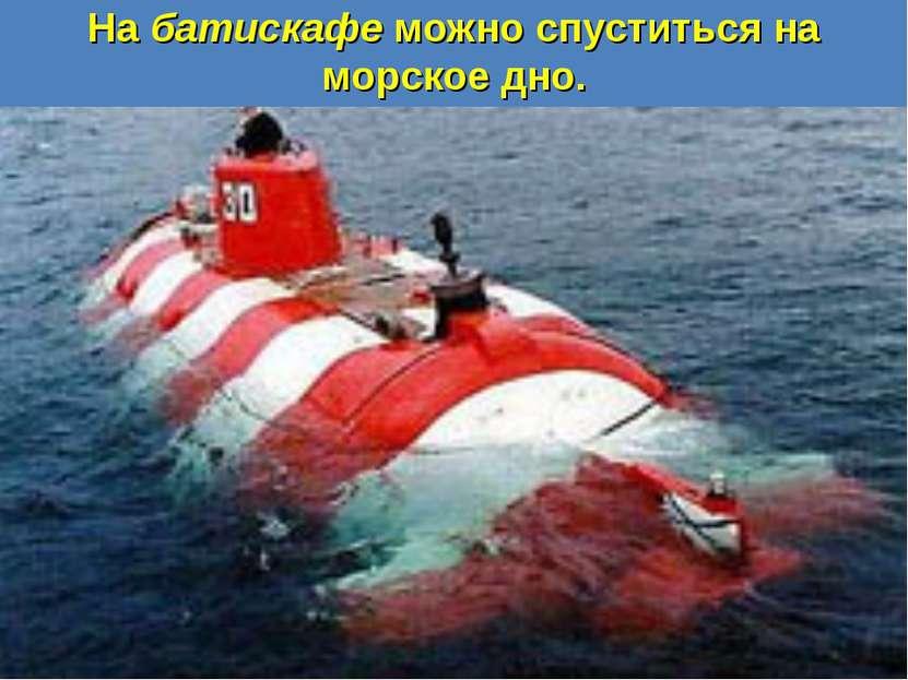 На батискафе можно спуститься на морское дно.