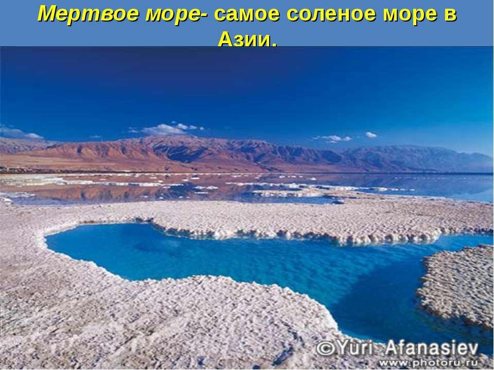 Мертвое море- самое соленое море в Азии.