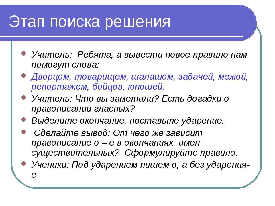 Этап поиска решения Учитель: Ребята, а вывести новое правило нам помогут слов...