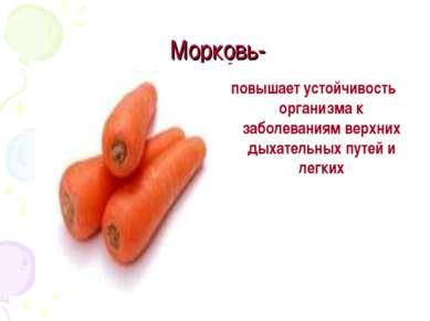 Морковь- повышает устойчивость организма к заболеваниям верхних дыхательных п...