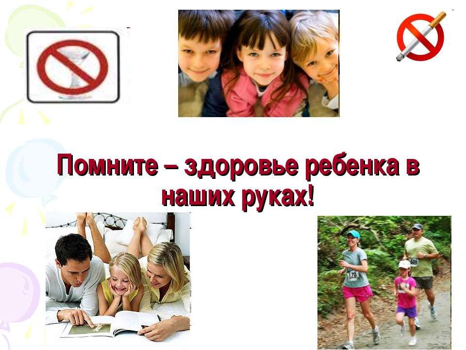 Помните – здоровье ребенка в наших руках!