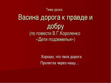 Тема урока: Васина дорога к правде и добру (по повести В.Г.Короленко «Дети по...