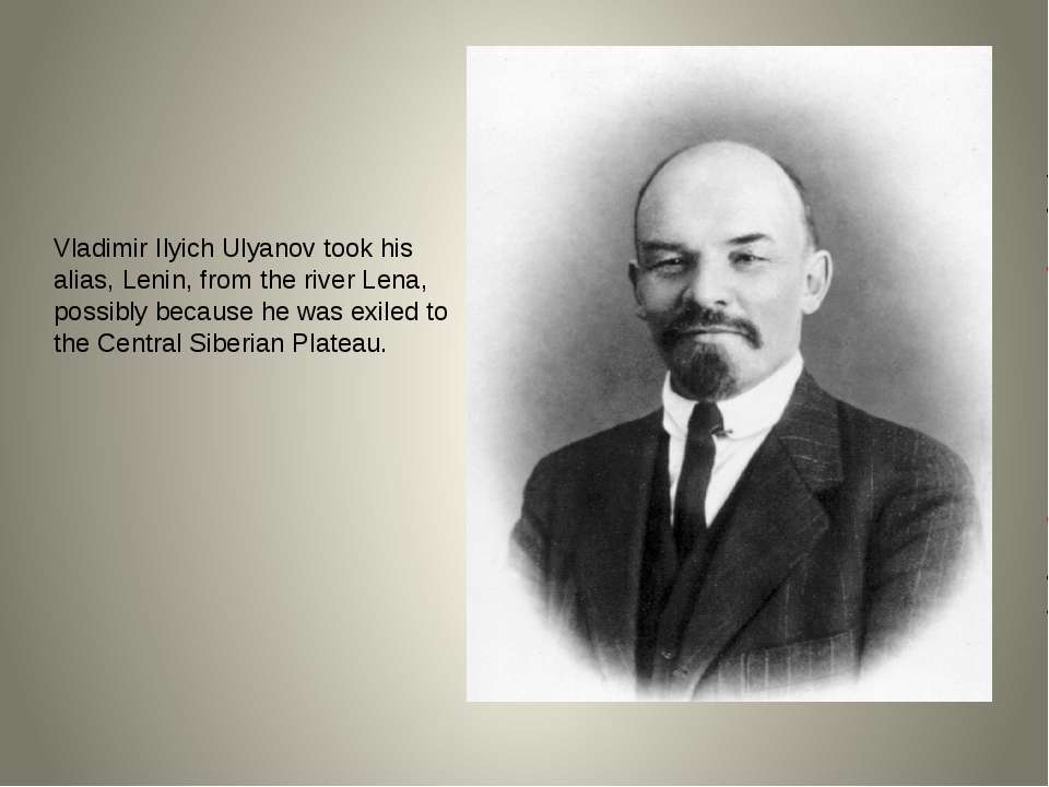 Vladimir Ilyich Ulyanov took his alias, Lenin, from the river Lena, possibly ...