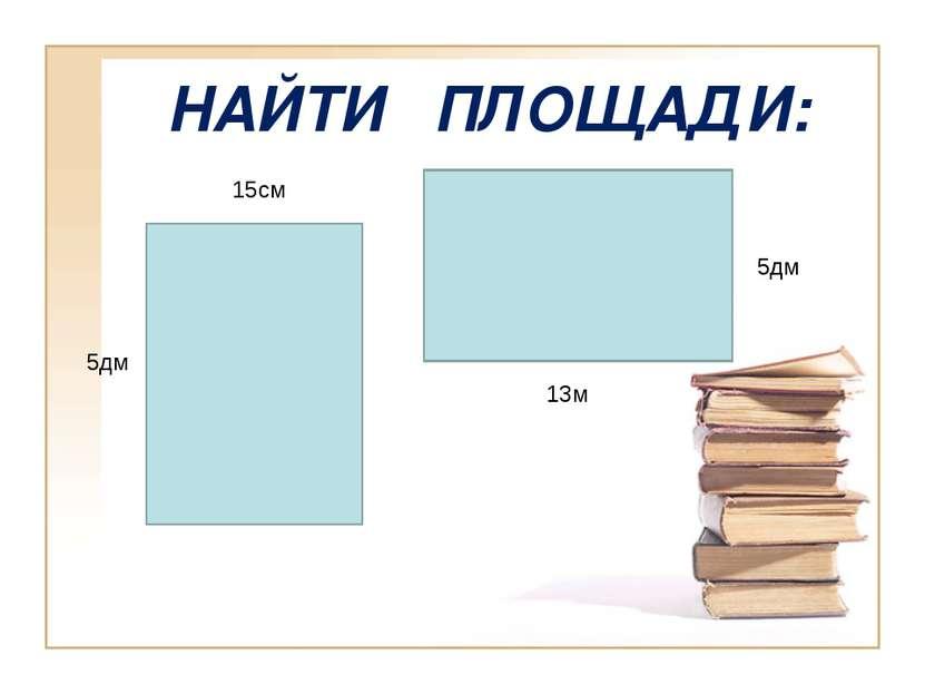НАЙТИ ПЛОЩАДИ: 15см 5дм 13м 5дм