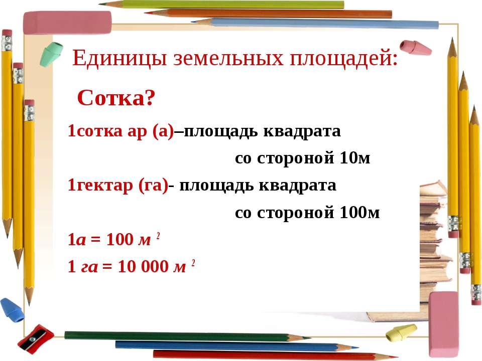 Единицы земельных площадей: 1сотка ар (а)–площадь квадрата со стороной 10м 1г...