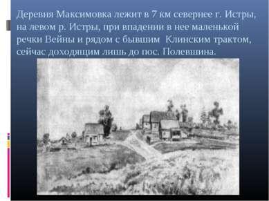 Деревня Максимовка лежит в 7 км севернее г. Истры, на левом р. Истры, при впа...
