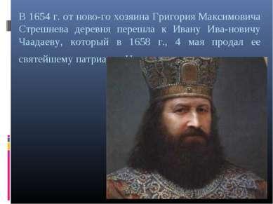 В 1654 г. от ново го хозяина Григория Максимовича Стрешнева деревня перешла к...