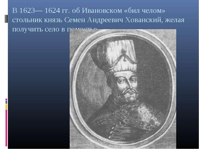 В 1623— 1624 гг. об Ивановском «бил челом» стольник князь Семен Андреевич Хов...