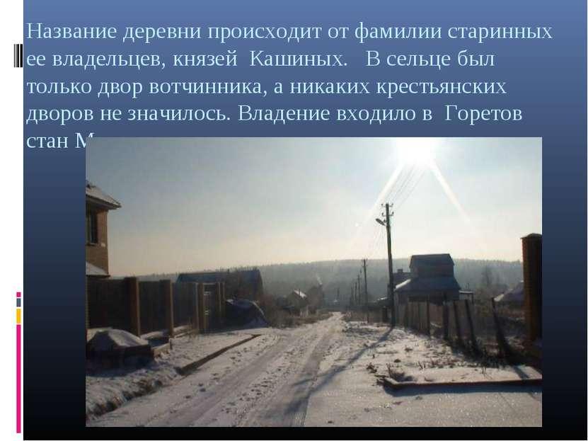 Название деревни происходит от фамилии старинных ее владельцев, князей Кашины...