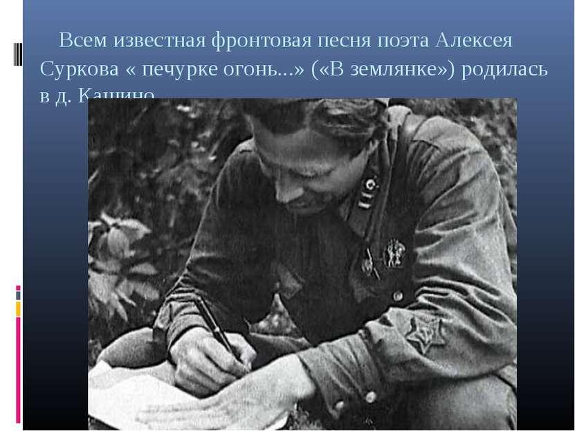 Всем известная фронтовая песня поэта Алексея Суркова « печурке огонь...» («В ...