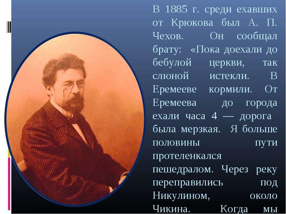 В 1885 г. среди ехавших от Крюкова был А. П. Чехов. Он сообщал брату: «Пока д...