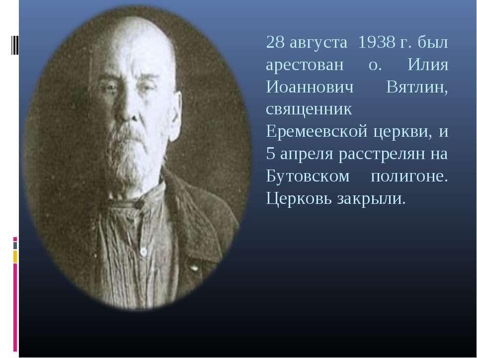 28 августа 1938 г. был арестован о. Илия Иоаннович Вятлин, священник Еремеевс...