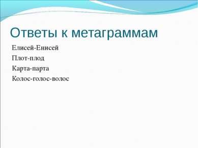 Ответы к метаграммам Елисей-Енисей Плот-плод Карта-парта Колос-голос-волос