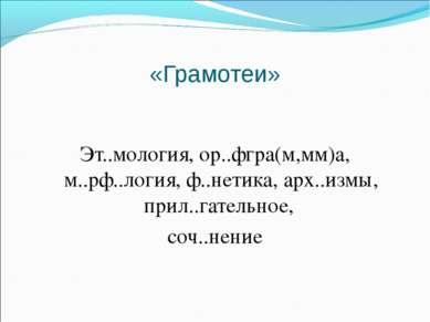 «Грамотеи» Эт..мология, ор..фгра(м,мм)а, м..рф..логия, ф..нетика, арх..измы, ...