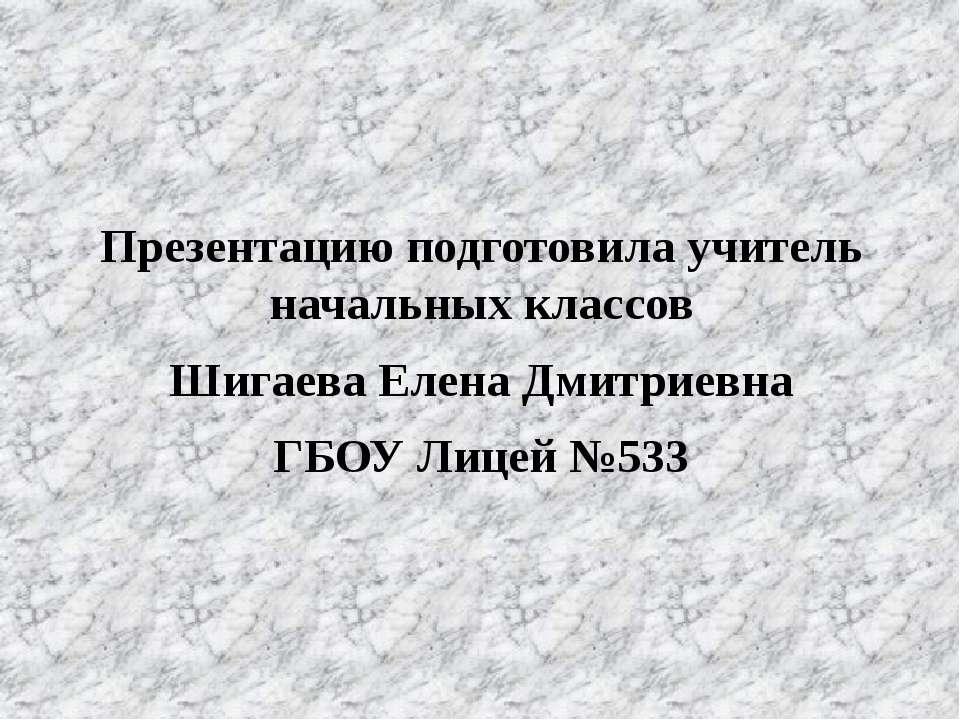 Презентацию подготовила учитель начальных классов Шигаева Елена Дмитриевна ГБ...