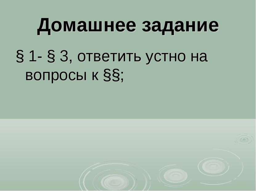 Домашнее задание § 1- § 3, ответить устно на вопросы к §§;