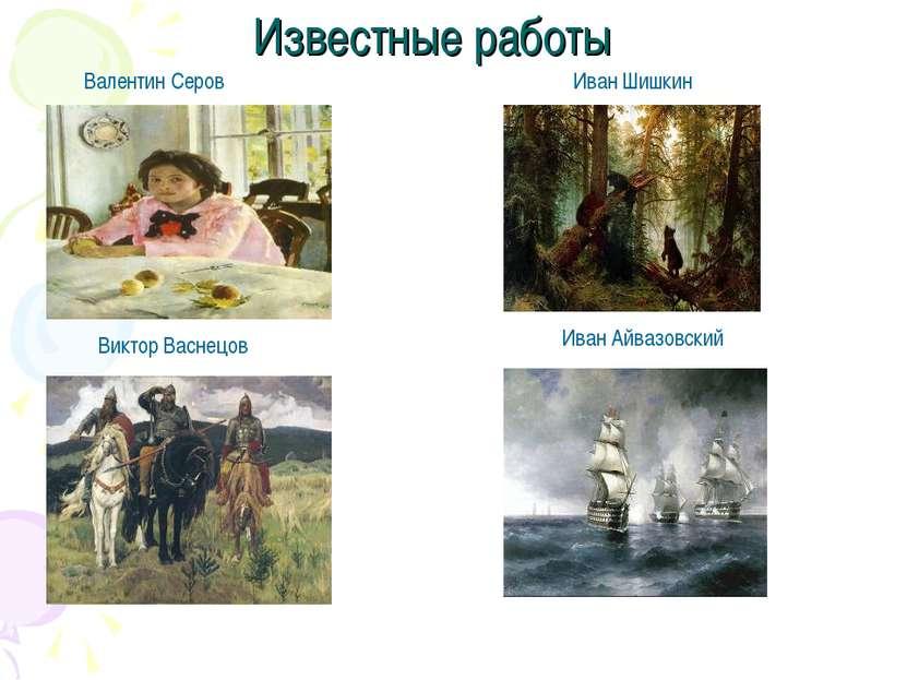 Известные работы Валентин Серов Виктор Васнецов Иван Шишкин Иван Айвазовский