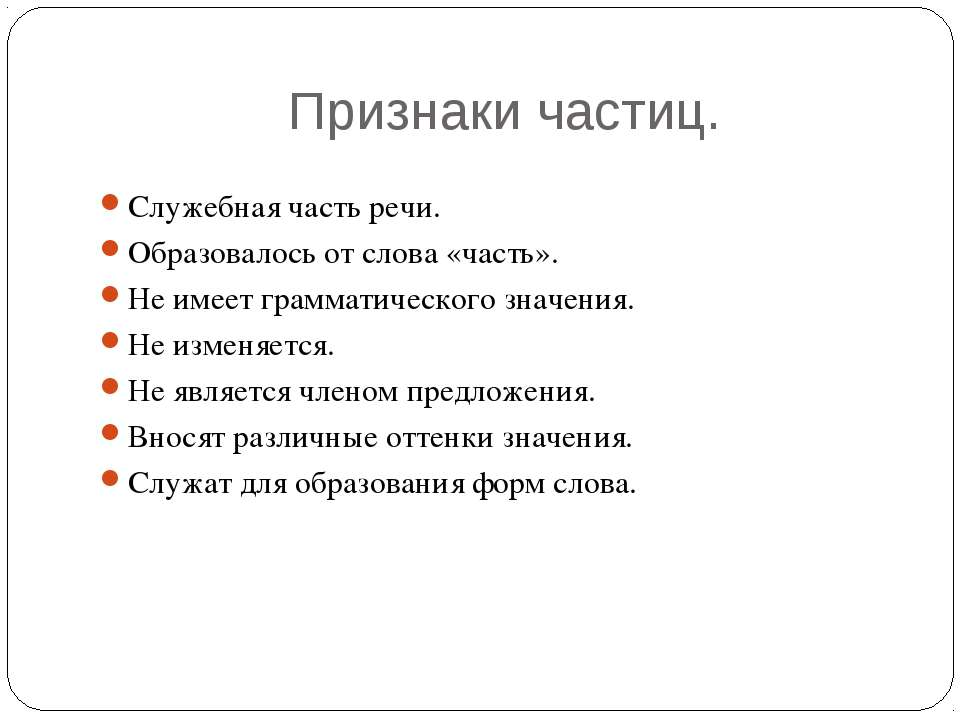 Признаки частиц. Служебная часть речи. Образовалось от слова «часть». Не имее...