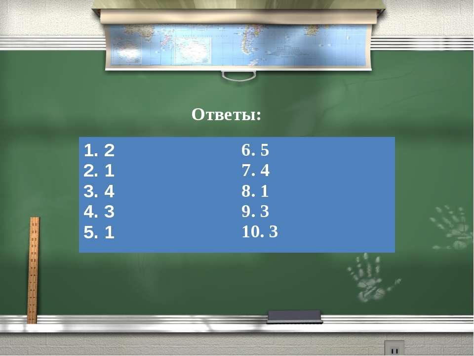 Ответы: 1. 2 2. 1 3. 4 4. 3 5. 1 6. 5 7. 4 8. 1 9. 3 10. 3
