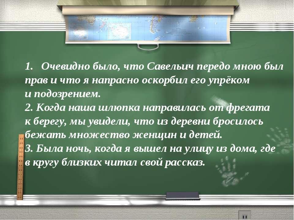 Очевидно было, что Савельич передо мною был прав и что я напрасно оскорбил ег...