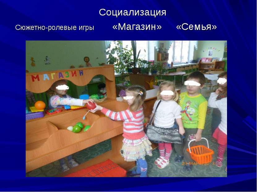 Социализация Сюжетно-ролевые игры «Магазин» «Семья»