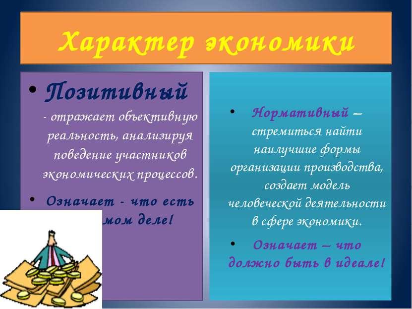 Характер экономики Позитивный - отражает объективную реальность, анализируя п...