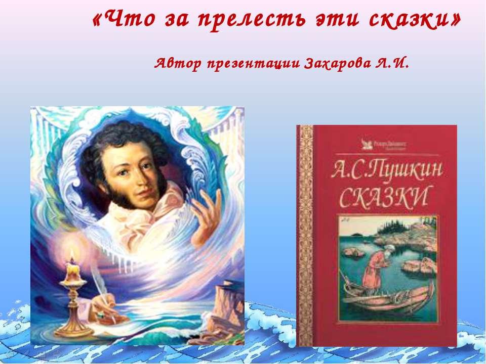 «Что за прелесть эти сказки» Автор презентации Захарова Л.И.