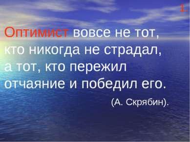 Оптимист вовсе не тот, кто никогда не страдал, а тот, кто пережил отчаяние и ...