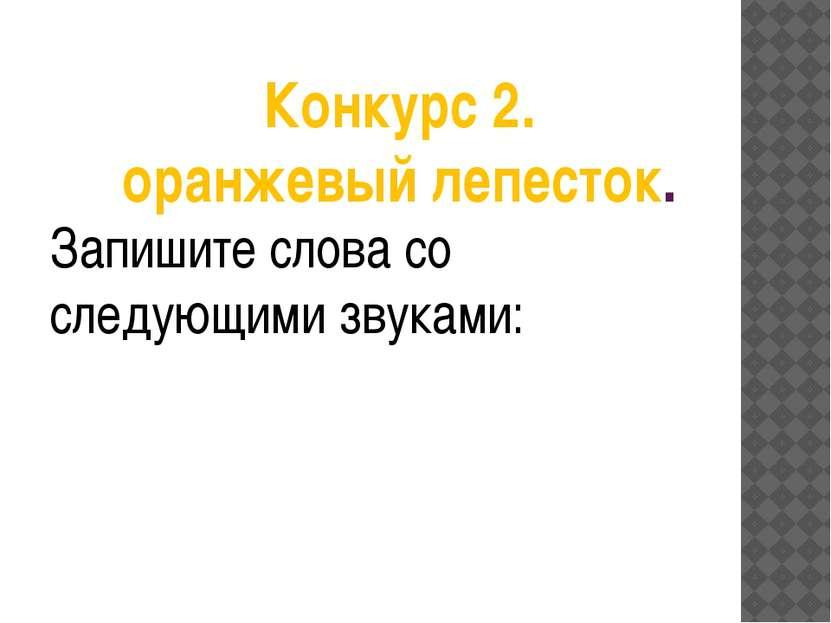 Конкурс 2. оранжевый лепесток. Запишите слова со следующими звуками: