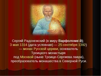 Сергий Радонежский (в миру Варфоломе й); 3 мая 1314 (дата условная)— 25 сент...