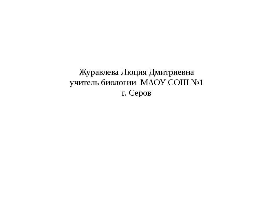 Журавлева Люция Дмитриевна учитель биологии МАОУ СОШ №1 г. Серов