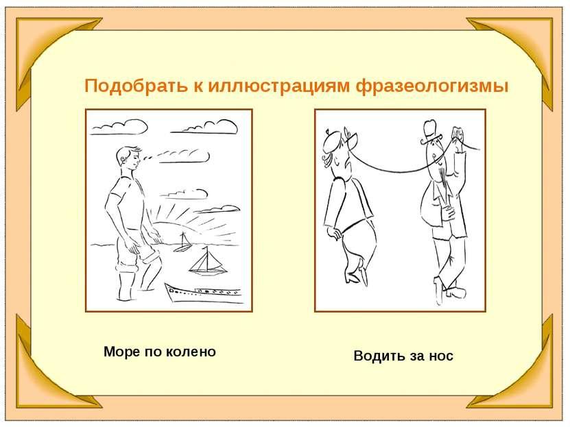 Подобрать к иллюстрациям фразеологизмы Море по колено Водить за нос