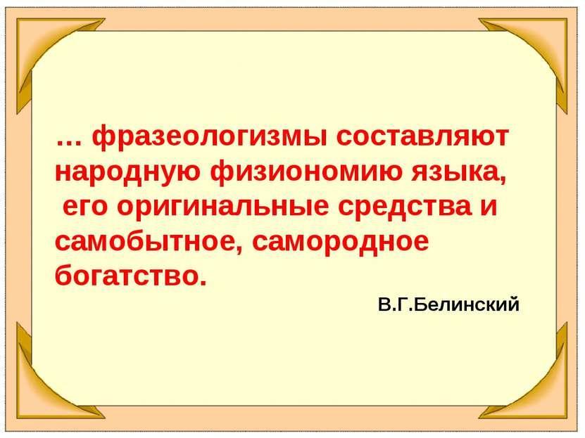 … фразеологизмы составляют народную физиономию языка, его оригинальные средст...