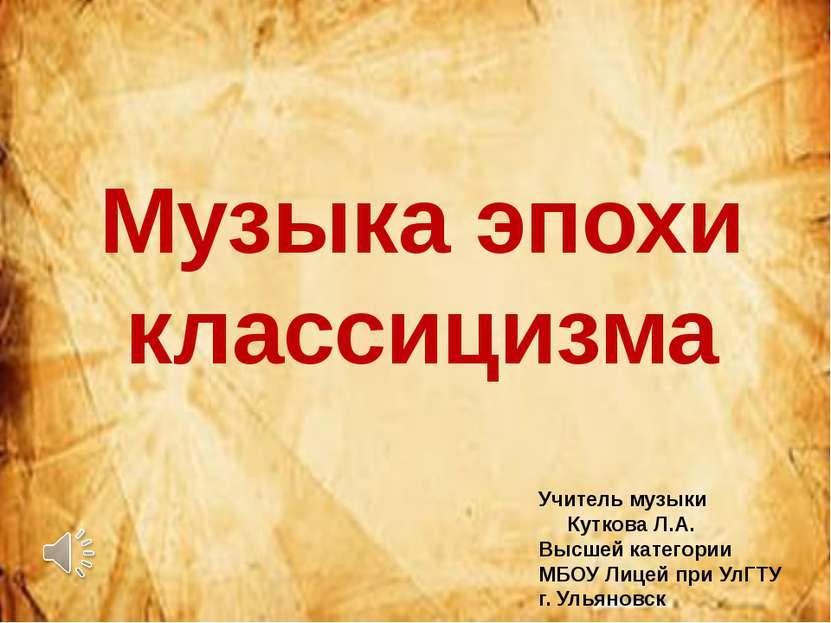 Музыка эпохи классицизма Учитель музыки Куткова Л.А. Высшей категории МБОУ Ли...