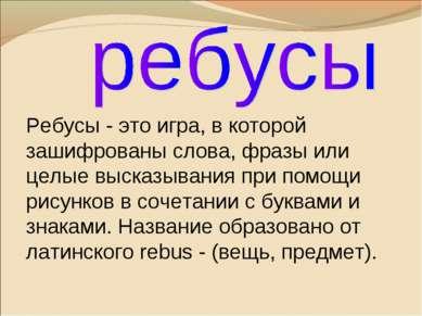Ребусы - это игра, в которой зашифрованы слова, фразы или целые высказывания ...