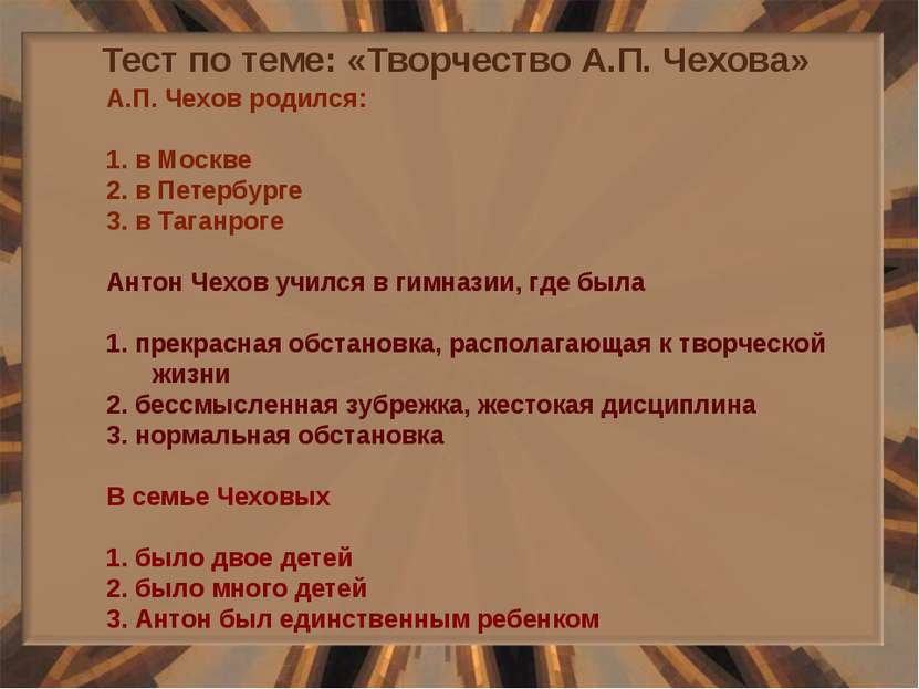 Тест по теме: «Творчество А.П. Чехова» А.П. Чехов родился: 1. в Москве 2. в П...