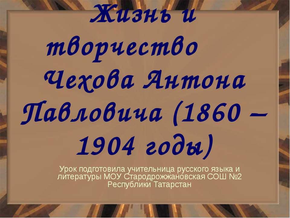 Жизнь и творчество Чехова Антона Павловича (1860 – 1904 годы) Урок подготовил...