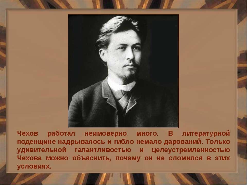 Чехов работал неимоверно много. В литературной поденщине надрывалось и гибло ...