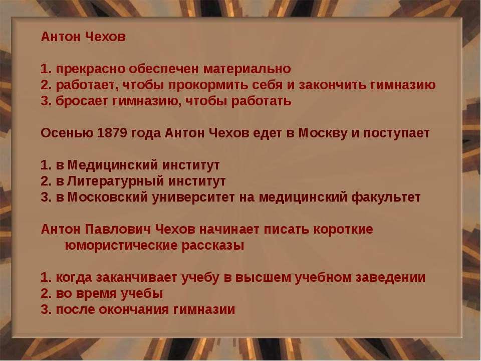 Антон Чехов 1. прекрасно обеспечен материально 2. работает, чтобы прокормить ...