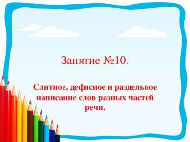 Занятие №10. Слитное, дефисное и раздельное написание слов разных частей речи.
