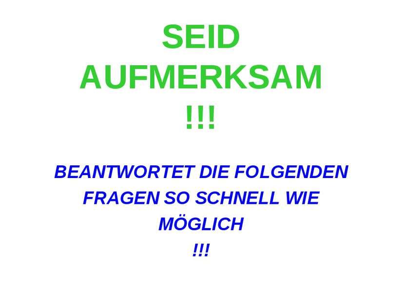 SEID AUFMERKSAM !!! BEANTWORTET DIE FOLGENDEN FRAGEN SO SCHNELL WIE MÖGLICH !!!