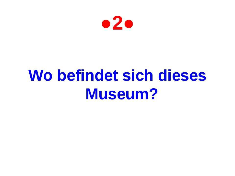 ●2● Wo befindet sich dieses Museum?